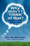 Why Didn't I THINK of That? The power of Ideas at Work! By Bob 'Idea Man' Hooey